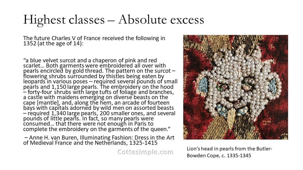 "The Highest classes received absolute excess. The future Charles V of France received the following in 1352 (at the age of 14): ""a blue velvet surcot and a chaperon of pink and red scarlet… Both garments were embroidered all over with pearls encircled by gold thread. The pattern on the surcot – flowering shrubs surrounded by thistles being eaten by leopards in various poses – required several pounds of small pearls and 1,150 large pearls. The embroidery on the hood – forty-four shrubs with large tufts of foliage and branches, a castle with maidens emerging on diverse beasts on the cape [mantle], and, along the hem, an arcade of fourteen bays with capitals adorned by wild men on assorted beasts – required 1,340 large pearls, 200 smaller ones, and several pounds of little pearls. In fact, so many pearls were consumed… that there were not enough in Paris to complete the embroidery on the garments of the queen."" from Anne H. van Buren's book, Illuminating Fashion: Dress in the Art of Medieval France and the Netherlands, 1325-1415"
