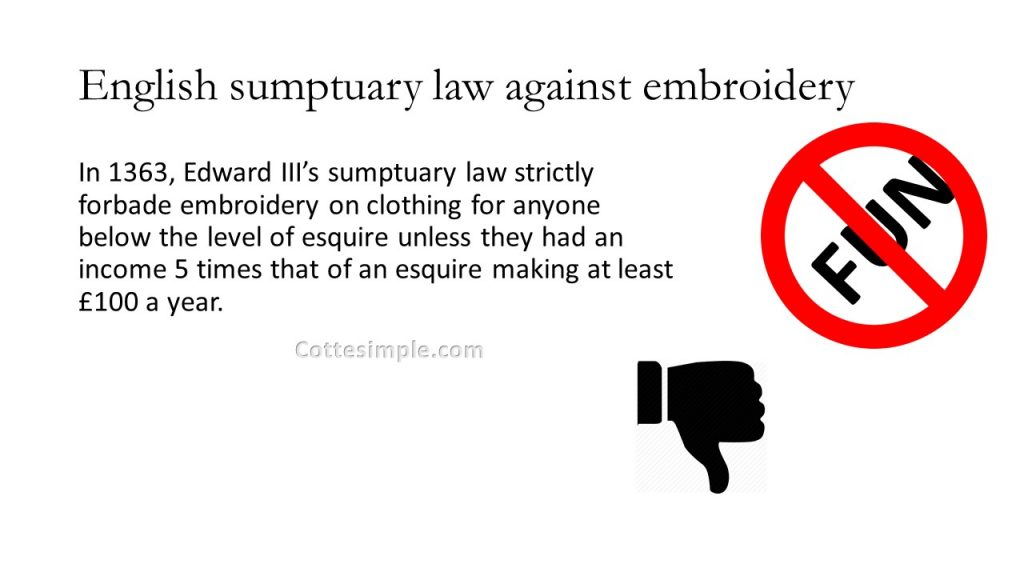 English Sumptuary Law against embroidery. In 1363, Edward III's sumptuary law strictly forbade embroidery on clothing for anyone below the level of esquire unless they had an income 5 times that of an esquire making at least £100 a year.