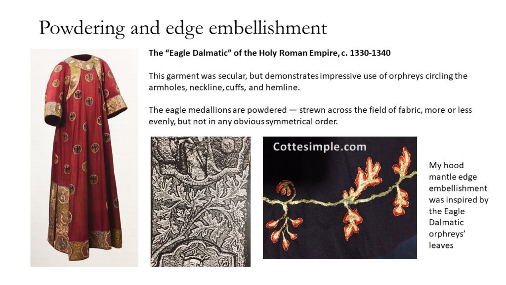 "Powdering and edge embellishment. The ""Eagle Dalmatic"" of the Holy Roman Empire, c. 1330-1340. This garment was secular, but demonstrates impressive use of orphreys circling the armholes, neckline, cuffs, and hemline. The eagle medallions are powdered — strewn across the field of fabric, more or less evenly, but not in any obvious symmetrical order."