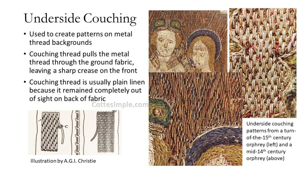 Underside Couching. Used to create patterns on metal thread backgrounds; Couching thread pulls the metal thread through the ground fabric, leaving a sharp crease on the front; Couching thread is usually plain linen because it remained completely out of sight on back of fabric. Close-up photos of detail from two orphreys showing underside couching patterns.