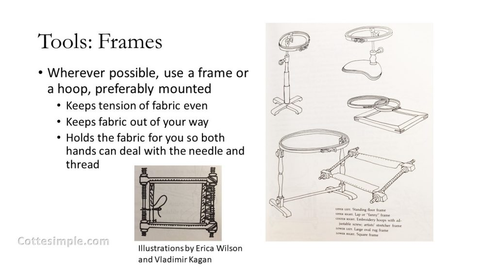 Tools: Frames: Wherever possible, use a frame or a hoop, preferably mounted. Keeps tension of fabric even. Keeps fabric out of your way. Holds the fabric for you so both hands can deal with the needle and thread.