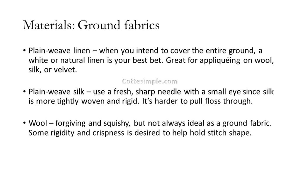 Materials: Ground Fabrics. Plain-weave linen – when you intend to cover the entire ground, a white or natural linen is your best bet. Great for appliquéing on wool, silk, or velvet. Plain-weave silk – use a fresh, sharp needle with a small eye since silk is more tightly woven and rigid. It's harder to pull floss through. Wool – forgiving and squishy, but not always ideal as a ground fabric. Some rigidity and crispness is desired to help hold stitch shape.