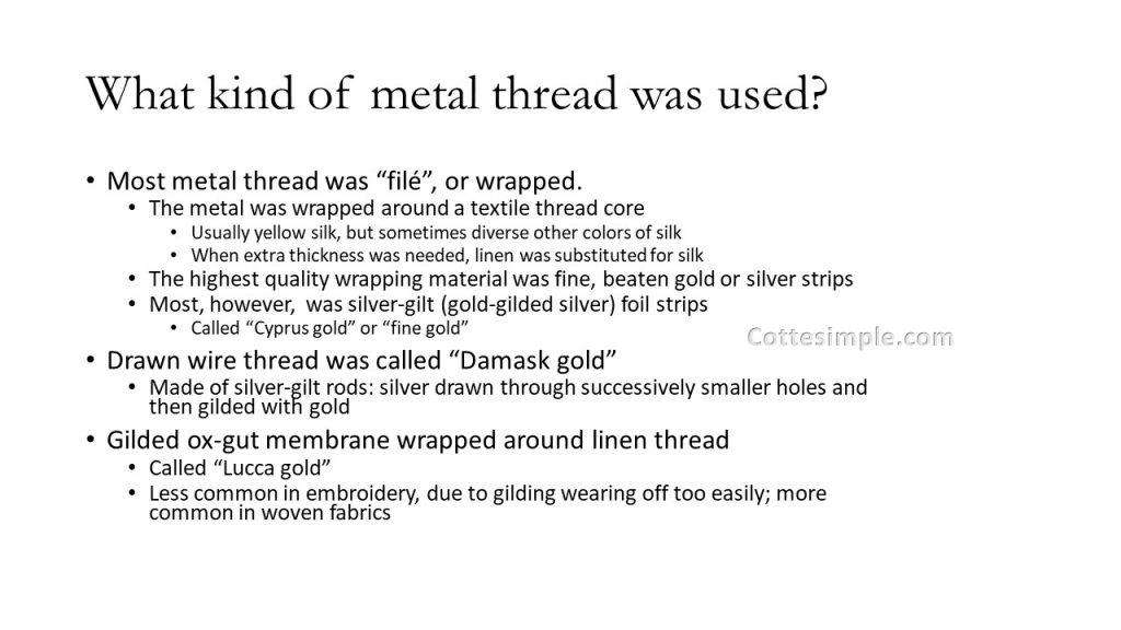 "What kind of metal thread was used? Most metal thread was ""filé"", or wrapped. The metal was wrapped around a textile thread core. Usually yellow silk, but sometimes diverse other colors of silk. When extra thickness was needed, linen was substituted for silk. The highest quality wrapping material was fine, beaten gold or silver strips. Most, however, was silver-gilt (gold-gilded silver) foil strips. Called ""Cyprus gold"" or ""fine gold"". Drawn wire thread was called ""Damask gold"". Made of silver-gilt rods: silver drawn through successively smaller holes and then gilded with gold. Gilded ox-gut membrane wrapped around linen thread. Called ""Lucca gold"". Less common in embroidery, due to gilding wearing off too easily; more common in woven fabrics."