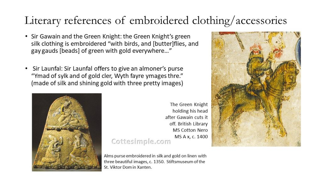 "Literary references of embroidered clothing and accessories. The Green Knight's green silk clothing is embroidered ""with birds, and [butter]flies, and gay gauds [beads] of green with gold everywhere…""; image of the Green Knight holding his own head after Gawain cuts it off from British Library MS Cotton Nero MS A x, circa 1400 and a quote from Sir Lanfal describing a gold-embroidered purse."